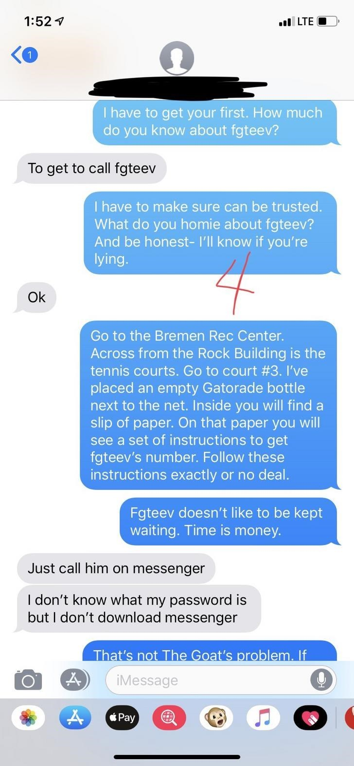 Text - 1:52 1 l LTE O I have to get your first. How much do you know about fgteev? To get to call fgteev I have to make sure can be trusted. What do you homie about fgteev? And be honest- l'll know if you're lying. Ok Go to the Bremen Rec Center. Across from the Rock Building is the tennis courts. Go to court #3. I've placed an empty Gatorade bottle next to the net. Inside you will find a slip of paper. On that paper you will see a set of instructions to get fgteev's number. Follow these instruc