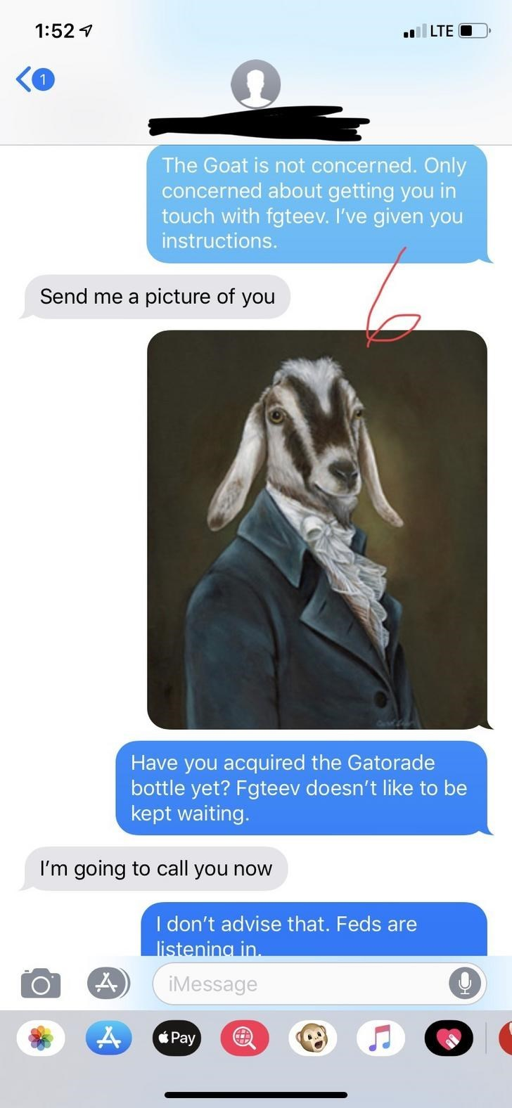 Text - 1:52 1 LTE O The Goat is not concerned. Only concerned about getting you in touch with fgteev. I've given you instructions. Send me a picture of you Have you acquired the Gatorade bottle yet? Fgteev doesn't like to be kept waiting. I'm going to call you now I don't advise that. Feds are listening in. iMessage Pay