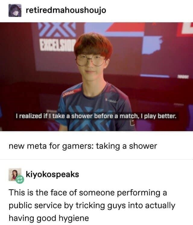 Text - retiredmahoushoujo EXICELSIOP JONAK I realized if I take a shower before a match, I play better. new meta for gamers: taking a shower kiyokospeaks This is the face of someone performing a public service by tricking guys into actually having good hygiene