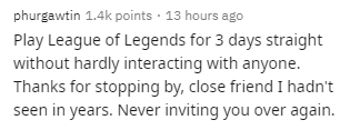 Text - phurgawtin 1.4k points · 13 hours ago Play League of Legends for 3 days straight without hardly interacting with anyone. Thanks for stopping by, close friend I hadn't seen in years. Never inviting you over again.