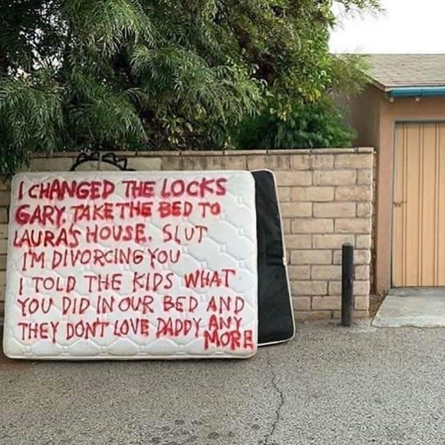 Text - I CHANGED THE LOCKS GARY TAKETHE BED TO LAURAS HOUSE. SLUT IM DIVORCING YOU I TOLD THE KIDS WHAT YOU DID IN OUR BED AND THEY DONT LOVE PADDY ANY MORE