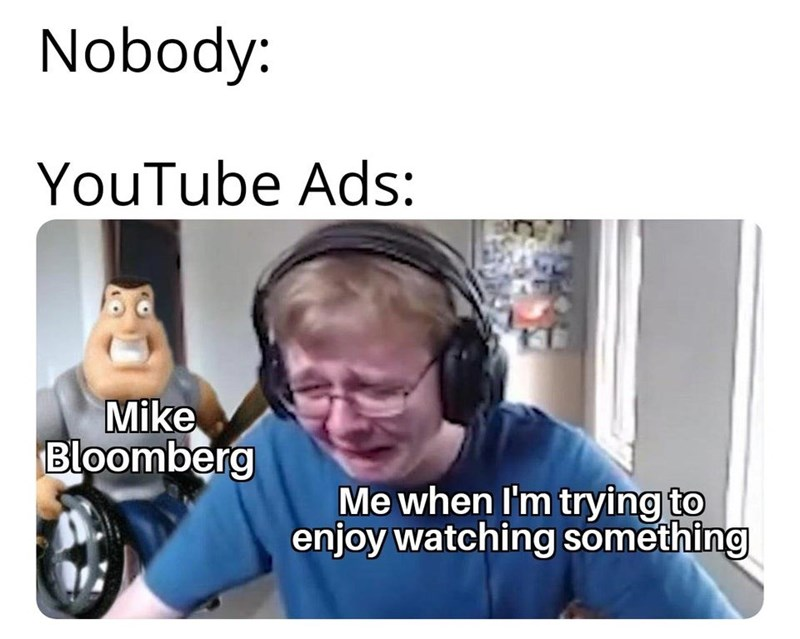 Text - Nobody: YouTube Ads: Mike Bloomberg Me when I'm trying to enjoy watching something