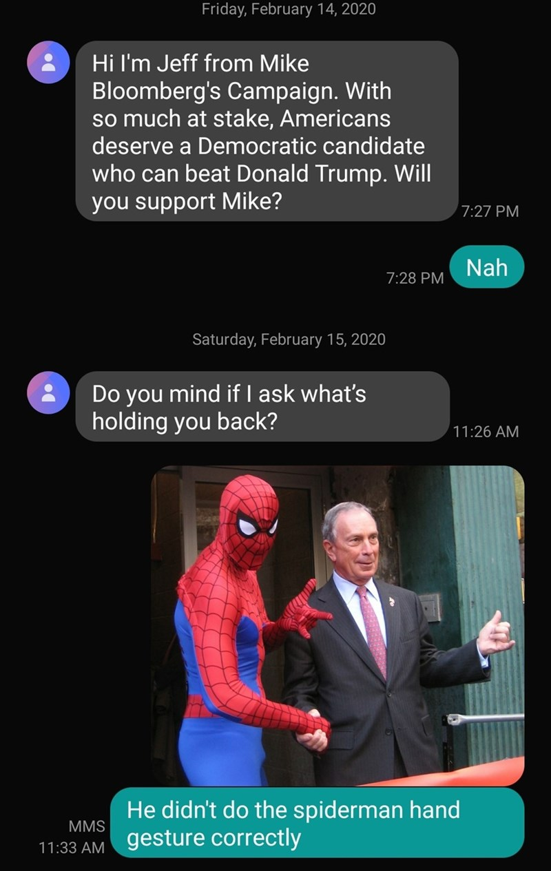 Text - Friday, February 14, 2020 Hi I'm Jeff from Mike Bloomberg's Campaign. With so much at stake, Americans deserve a Democratic candidate who can beat Donald Trump. Will you support Mike? 7:27 PM Nah 7:28 PM Saturday, February 15, 2020 Do you mind if I ask what's holding you back? 11:26 AM He didn't do the spiderman hand MMS gesture correctly 11:33 AM