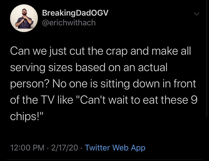 "Text - BreakingDadOGV @erichwithach Can we just cut the crap and make all serving sizes based on an actual person? No one is sitting down in front of the TV like ""Can't wait to eat these 9 chips!"" 12:00 PM · 2/17/20 · Twitter Web App"