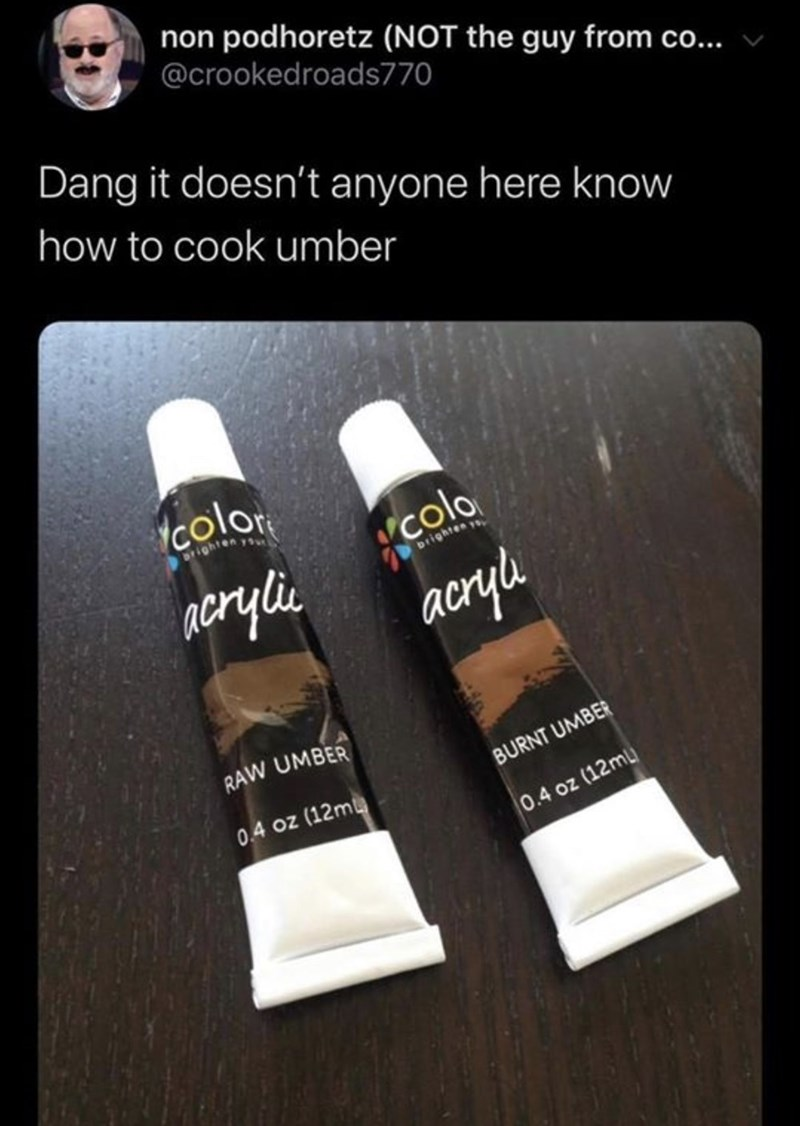 Product - non podhoretz (NOT the guy from co... @crookedroads770 Dang it doesn't anyone here know how to cook umber color Drighten you colo Drighten y acryli, acrylu RAW UMBER BURNT UMBER 0.4 oz (12m 0.4 oz (12ML