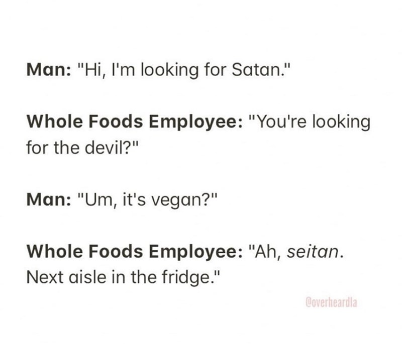 "Text - Man: ""Hi, l'm looking for Satan."" Whole Foods Employee: ""You're looking for the devil?"" Man: ""Um, it's vegan?"" Whole Foods Employee: ""Ah, seitan. Next aisle in the fridge."" Coverheardla"