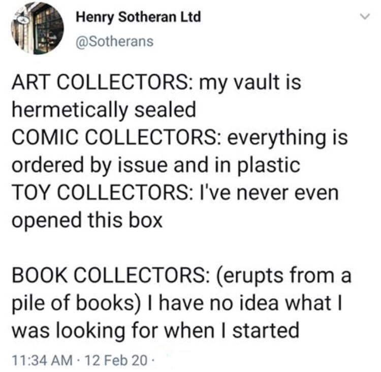 Text - Henry Sotheran Ltd @Sotherans ART COLLECTORS: my vault is hermetically sealed COMIC COLLECTORS: everything is ordered by issue and in plastic TOY COLLECTORS: I've never even opened this box BOOK COLLECTORS: (erupts from a pile of books) I have no idea what I was looking for when I started 11:34 AM 12 Feb 20 -