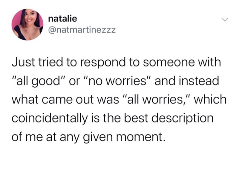 "Text - natalie @natmartinezzz Just tried to respond to someone with ""all good"" or ""no worries"" and instead what came out was ""all worries,"" which coincidentally is the best description of me at any given moment."