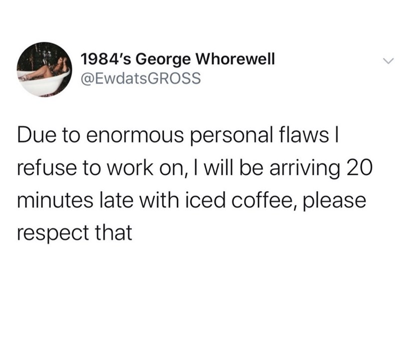 Text - 1984's George Whorewell @EwdatsGROSS Due to enormous personal flaws I refuse to work on, I will be arriving 20 minutes late with iced coffee, please respect that