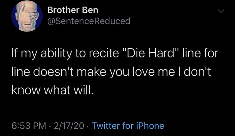 "Text - Brother Ben @SentenceReduced If my ability to recite ""Die Hard"" line for line doesn't make you love mel don't know what will. 6:53 PM · 2/17/20 · Twitter for iPhone"