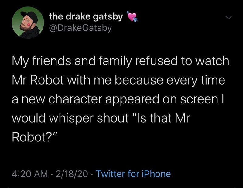 "Text - the drake gatsby @DrakeGatsby My friends and family refused to watch Mr Robot with me because every time a new character appeared on screen I would whisper shout ""Is that Mr Robot?"" 4:20 AM · 2/18/20 · Twitter for iPhone"