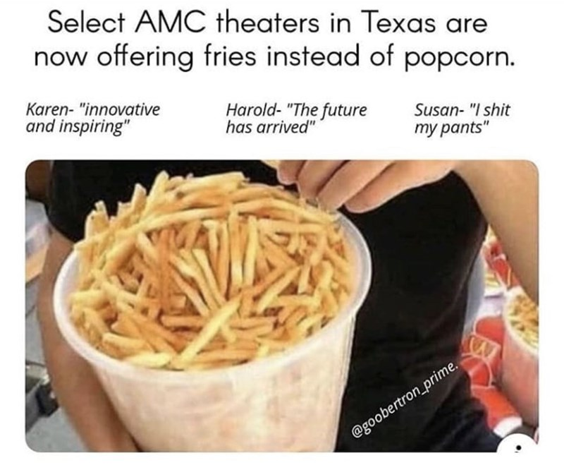 "Junk food - Select AMC theaters in Texas are now offering fries instead of popcorn. Karen- ""innovative and inspiring"" Harold- ""The future has arrived"" Susan- ""I shit ту pants"" @goobertron_prime."