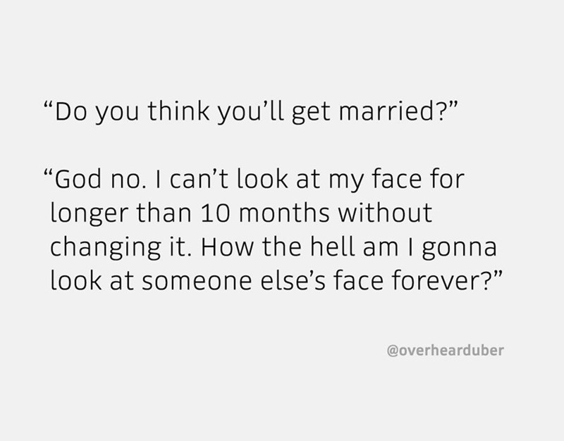 "Text - ""Do you think you'll get married?"" ""God no. I can't look at my face for longer than 10 months without changing it. How the hell am I gonna look at someone else's face forever?"" @overhearduber"