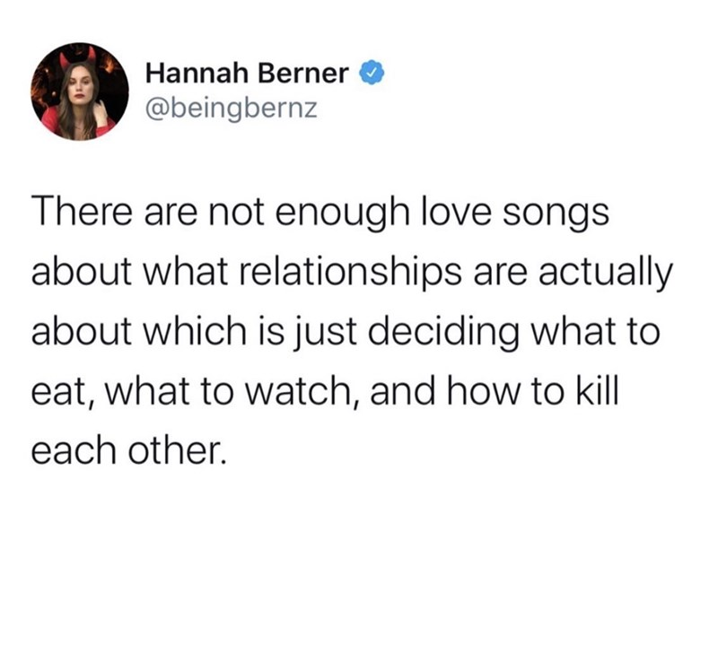 Text - Hannah Berner @beingbernz There are not enough love songs about what relationships are actually about which is just deciding what to eat, what to watch, and how to kill each other.