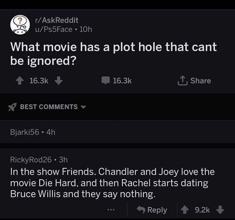 Text - r/AskReddit u/Ps5Face • 10h What movie has a plot hole that cant be ignored? 1 Share 16.3k 16.3k BEST COMMENTS Bjarki56 • 4h RickyRod26 · 3h In the show Friends. Chandler and Joey love the movie Die Hard, and then Rachel starts dating Bruce Willis and they say nothing. Reply 9.2k
