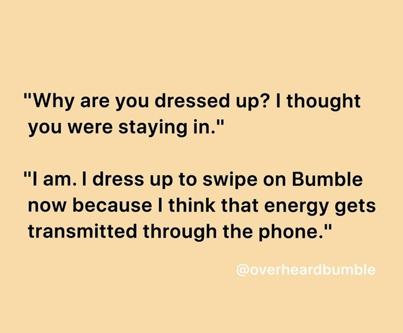 "Text - ""Why are you dressed up? I thought you were staying in."" ""I am. I dress up to swipe on Bumble now because I think that energy gets transmitted through the phone."" @overheardbumble"