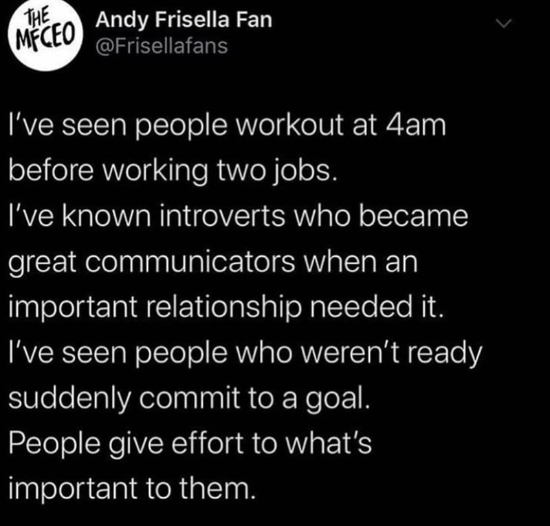 Text - THE MECEO Andy Frisella Fan @Frisellafans I've seen people workout at 4am before working two jobs. I've known introverts who became great communicators when an important relationship needed it. I've seen people who weren't ready suddenly commit to a goal. People give effort to what's important to them.