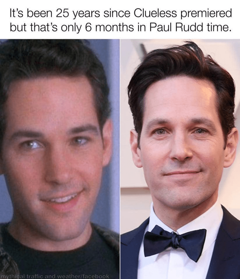 Face - It's been 25 years since Clueless premiered but that's only 6 months in Paul Rudd time. mythical traffic and weather/facebook