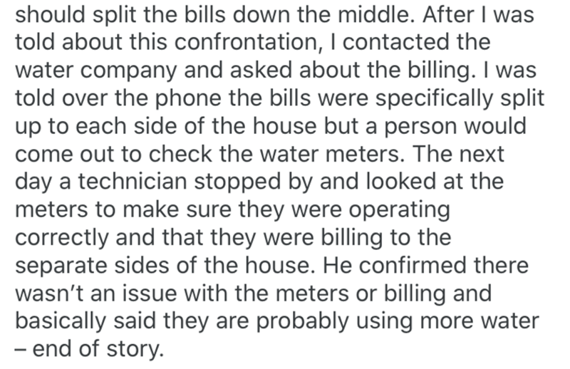 Text - should split the bills down the middle. After I was told about this confrontation, I contacted the water company and asked about the billing. I was told over the phone the bills were specifically split up to each side of the house but a person would come out to check the water meters. The next day a technician stopped by and looked at the meters to make sure they were operating correctly and that they were billing to the separate sides of the house. He confirmed there wasn't an issue with