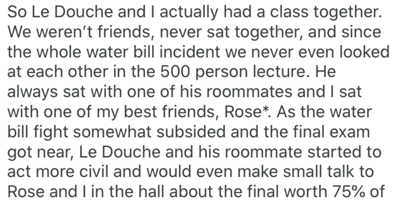 Text - Text - So Le Douche and I actually had a class together. We weren't friends, never sat together, and since the whole water bill incident we never even looked at each other in the 500 person lecture. He always sat with one of his roommates and I sat with one of my best friends, Rose*. As the water bill fight somewhat subsided and the final exam got near, Le Douche and his roommate started to act more civil and would even make small talk to Rose and I in the hall about the final worth 75% o
