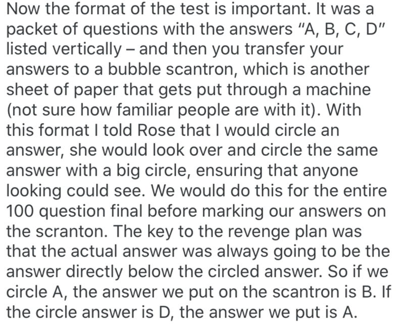 """Text - Text - Now the format of the test is important. It was a packet of questions with the answers """"A, B, C, D"""" listed vertically – and then you transfer your answers to a bubble scantron, which is another sheet of paper that gets put through a machine (not sure how familiar people are with it). With this format I told Rose that I would circle an answer, she would look over and circle the same answer with a big circle, ensuring that anyone looking could see. We would do this for the entire 100"""