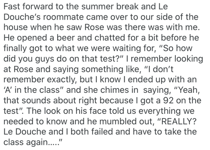 """Text - Fast forward to the summer break and Le Douche's roommate came over to our side of the house when he saw Rose was there was with me. He opened a beer and chatted for a bit before he finally got to what we were waiting for, """"So how did you guys do on that test?"""" I remember looking at Rose and saying something like, """"I don't remember exactly, but I know I ended up with an 'A' in the class"""" and she chimes in saying, """"Yeah, that sounds about right because I got a 92 on the test"""". The look on"""