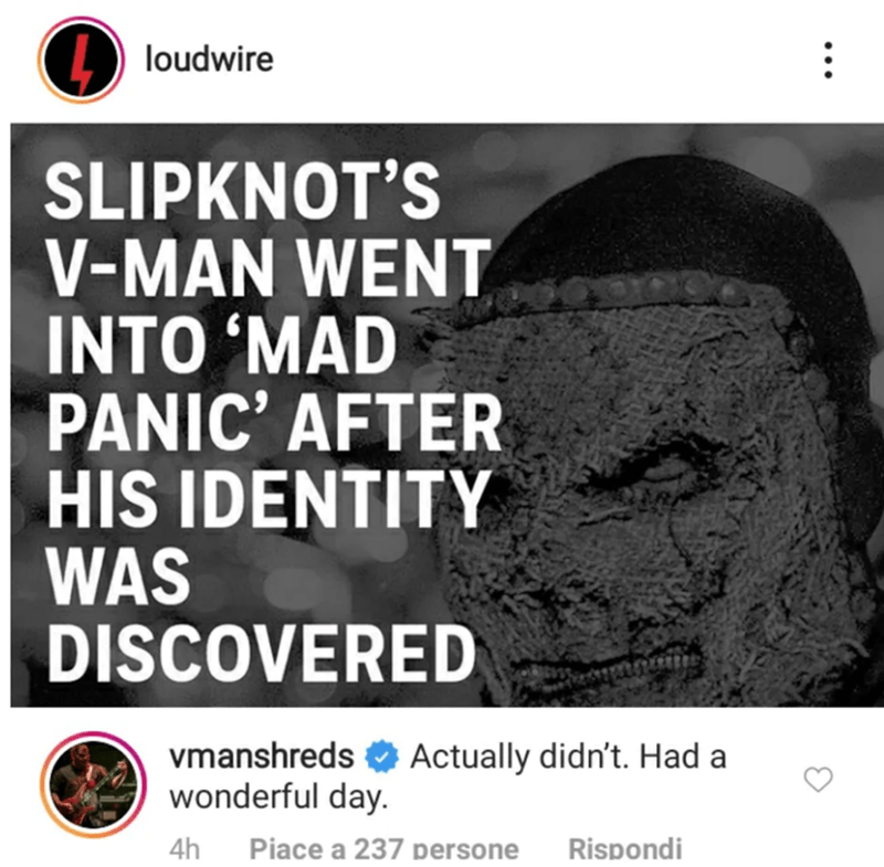 Text - loudwire SLIPKNOT'S V-MAN WENT INTO 'MAD PANIC' AFTER HIS IDENTITY WAS DISCOVERED Actually didn't. Had a vmanshreds wonderful day. Piace a 237 persone Rispondi 4h