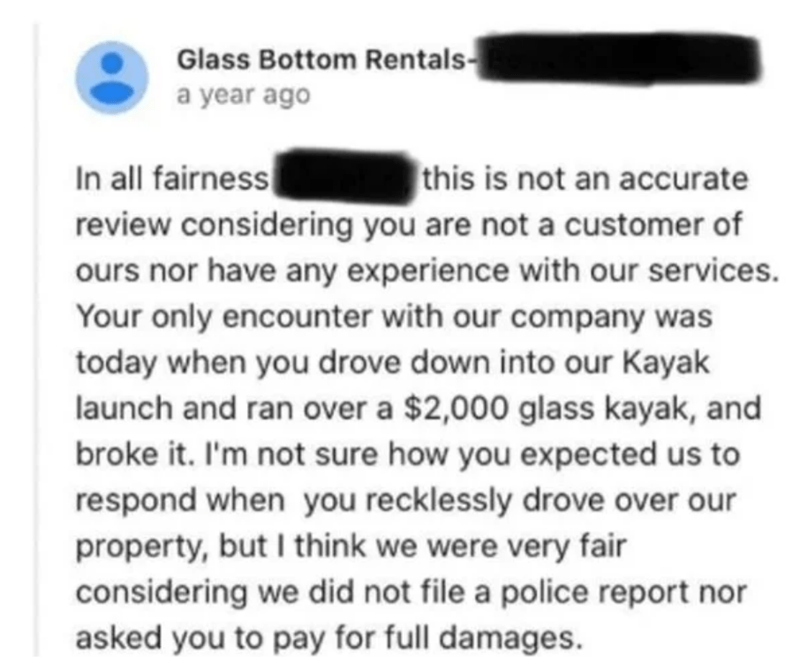 Text - Glass Bottom Rentals- a year ago In all fairness review considering you are not a customer of this is not an accurate ours nor have any experience with our services. Your only encounter with our company was today when you drove down into our Kayak launch and ran over a $2,000 glass kayak, and broke it. I'm not sure how you expected us to respond when you recklessly drove over our property, but I think we were very fair considering we did not file a police report nor asked you to pay for f