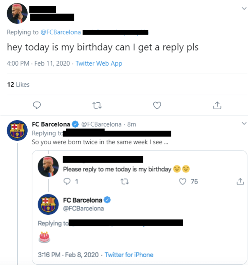 Text - Replying to @FCBarcelona | hey today is my birthday can I get a reply pls 4:00 PM - Feb 11, 2020 · Twitter Web App 12 Likes FC Barcelona Replying to So you were born twice in the same week I see . @FCBarcelona 8m Please reply to me today is my birthday 75 FC Barcelona @FCBarcelona Replying to 3:16 PM - Feb 8, 2020 · Twitter for iPhone