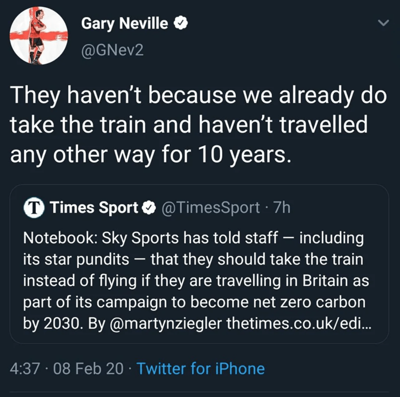Text - Gary Neville O @GNev2 They haven't because we already do take the train and haven't travelled any other way for 10 years. T Times Sport O @TimesSport · 7h Notebook: Sky Sports has told staff – including its star pundits – that they should take the train instead of flying if they are travelling in Britain as part of its campaign to become net zero carbon by 2030. By @martynziegler thetimes.co.uk/ed. 4:37 · 08 Feb 20 · Twitter for iPhone