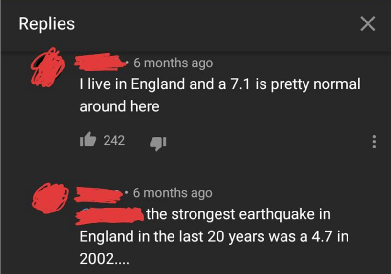 Text - Replies 6 months ago I live in England and a 7.1 is pretty normal around here 242 6 months ago the strongest earthquake in England in the last 20 years was a 4.7 in 2002....