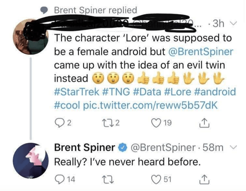 Text - Brent Spiner replied ... ·3h The character 'Lore' was supposed to be a female android but @BrentSpiner came up with the idea of an evil twin instead O O #StarTrek #TNG #Data #Lore #android #cool pic.twitter.com/reww5b57dK Q2 272 19 Brent Spiner O @BrentSpiner 58m Really? I've never heard before. O 14 51