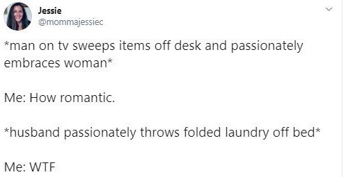 Text - Text - Jessie @mommajessiec *man on tv sweeps items off desk and passionately embraces woman* Me: How romantic. *husband passionately throws folded laundry off bed* Me: WTF