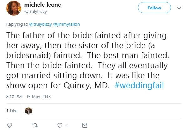 Text - michele leone Follow @trulybizzy Replying to @trulybizzy @jimmyfallon The father of the bride fainted after giving her away, then the sister of the bride (a bridesmaid) fainted. The best man fainted. Then the bride fainted. They all eventually got married sitting down. It was like the show open for Quincy, MD. #weddingfail 8:18 PM - 15 May 2018 1 Like