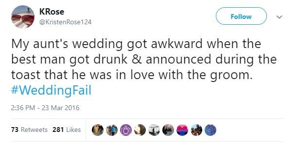Text - KRose Follow @KristenRose124 My aunt's wedding got awkward when the best man got drunk & announced during the toast that he was in love with the groom. #WeddingFail 2:36 PM - 23 Mar 2016 73 Retweets 281 Likes