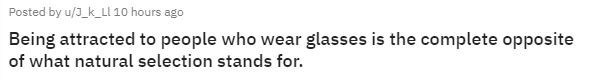 Text - Posted by u/J_k_LI 10 hours ago Being attracted to people who wear glasses is the complete opposite of what natural selection stands for.