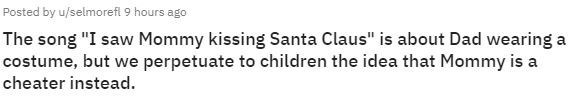 """Text - Posted by u/selmoreft 9 hours ago The song """"I saw Mommy kissing Santa Claus"""" is about Dad wearing a costume, but we perpetuate to children the idea that Mommy is a cheater instead."""