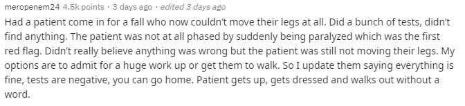 Text - meropenem24 4.5k points · 3 days ago · edited 3 days ago Had a patient come in for a fall who now couldn't move their legs at all. Did a bunch of tests, didn't find anything. The patient was not at all phased by suddenly being paralyzed which was the first red flag. Didn't really believe anything was wrong but the patient was still not moving their legs. My options are to admit for a huge work up or get them to walk. So I update them saying everything is fine, tests are negative, you can