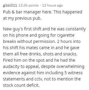 Text - gibbl011 12.0k points · 13 hours ago Pub & bar manager here. This happened at my previous pub. New guy's first shift and he was constantly on his phone and going for cigarette breaks without permission. 2 hours into his shift his mates came in and he gave them all free drinks, shots and snacks. Fired him on the spot and he had the audacity to appeal, despite overwhelming evidence against him including 5 witness statements and cctv, not to mention the stock count deficit.