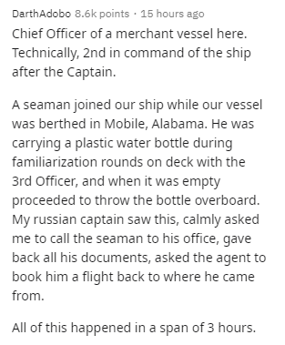 Text - DarthAdobo 8.6k points · 15 hours ago Chief Officer of a merchant vessel here. Technically, 2nd in command of the ship after the Captain. A seaman joined our ship while our vessel was berthed in Mobile, Alabama. He was carrying a plastic water bottle during familiarization rounds on deck with the 3rd Officer, and when it was empty proceeded to throw the bottle overboard. My russian captain saw this, calmly asked me to call the seaman to his office, gave back all his documents, asked the a