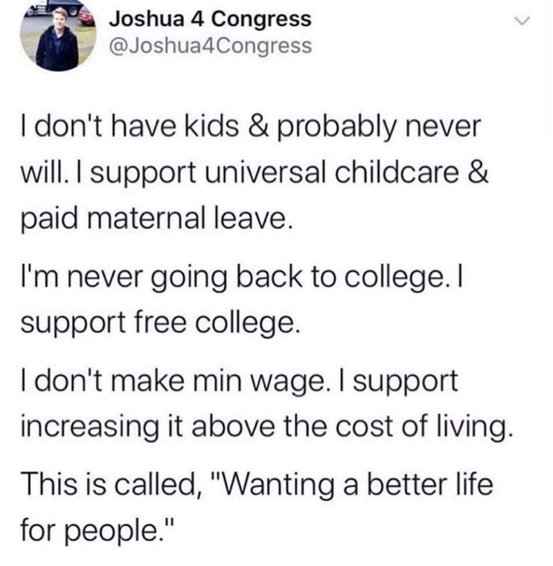 "tweet by joshua 4 congress Tweet about wanting a better life for others via universal healthcare, free college, and paid maternal leave | i don't have kids & probably never will i support universal childcare & paid maternal leave i'm never going back to college i support free college. i don't make min wage i support increasing it above the cost of living. this is called ""wanting a better life for people"""