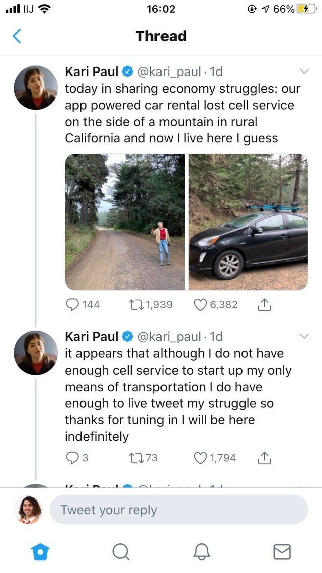 Motor vehicle - © 1 66% 4 ull IJ 16:02 Thread @kari_paul · 1d Kari Paul today in sharing economy struggles: our app powered car rental lost cell service on the side of a mountain in rural California and now I live here I guess 171,939 144 6,382 Kari Paul @kari_paul · 1d it appears that although I do not have enough cell service to start up my only means of transportation I do have enough to live tweet my struggle so thanks for tuning in I will be here indefinitely O 1,794 2773 Tweet your reply
