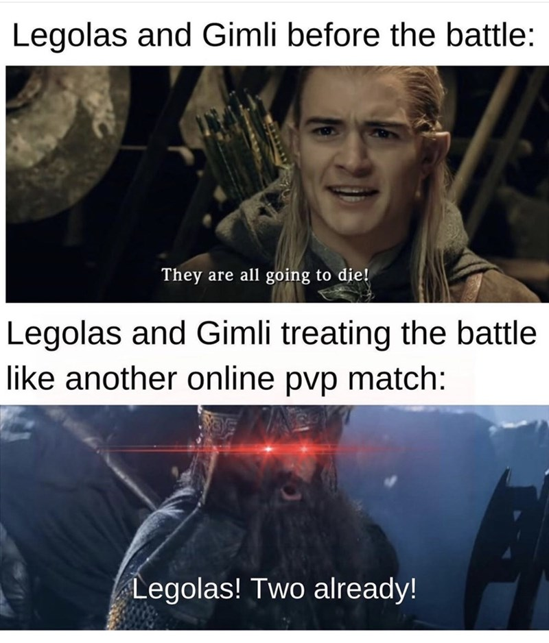 Text - Legolas and Gimli before the battle: They are all going to die! Legolas and Gimli treating the battle like another online pvp match: Legolas! Two already!