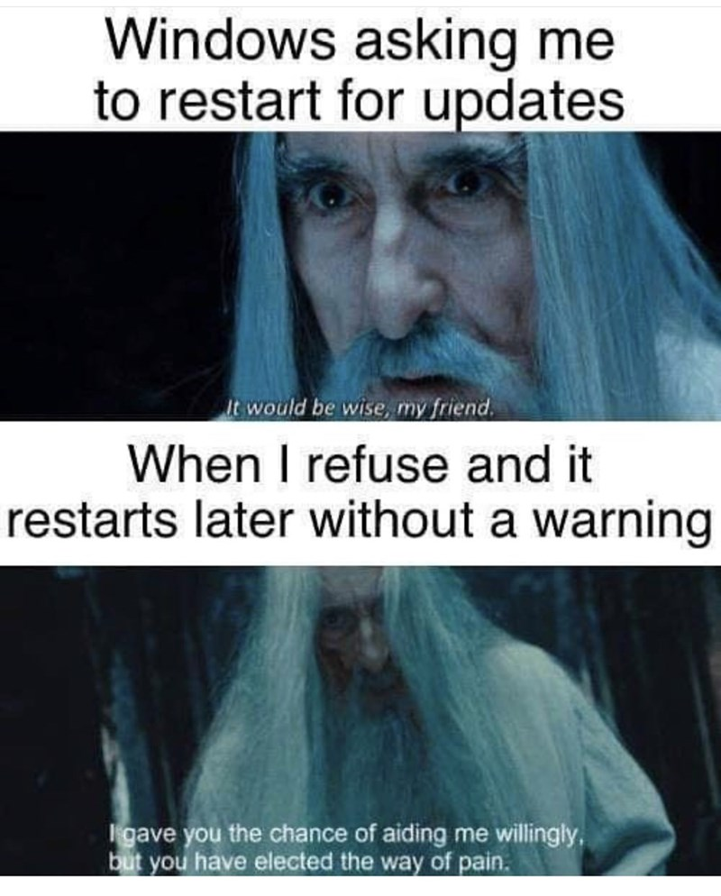Text - Windows asking me to restart for updates It would be wise, my friend. When I refuse and it restarts later without a warning Igave you the chance of aiding me willingly, but you have elected the way of pain.