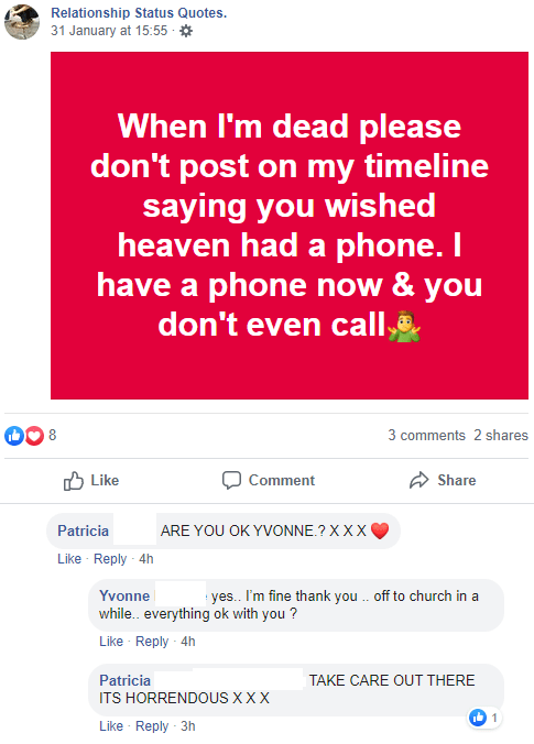 Text - Relationship Status Quotes. 31 January at 15:55 - * When I'm dead please don't post on my timeline saying you wished heaven had a phone. I have a phone now & you don't even call, 00 8 3 comments 2 shares O Like Comment Share Patricia ARE YOU OK YVONNE.? XXX Like Reply 4h Yvonne yes. I'm fine thank you . off to church in a while. everything ok with you ? Like · Reply - 4h Patricia ITS HORRENDOUS XXX TAKE CARE OUT THERE Ib 1 Like - Reply 3h