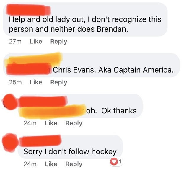 Text - Help and old lady out, I don't recognize this person and neither does Brendan. 27m Like Reply Chris Evans. Aka Captain America. 25m Like Reply oh. Ok thanks 24m Like Reply Sorry I don't follow hockey 01 24m Like Reply