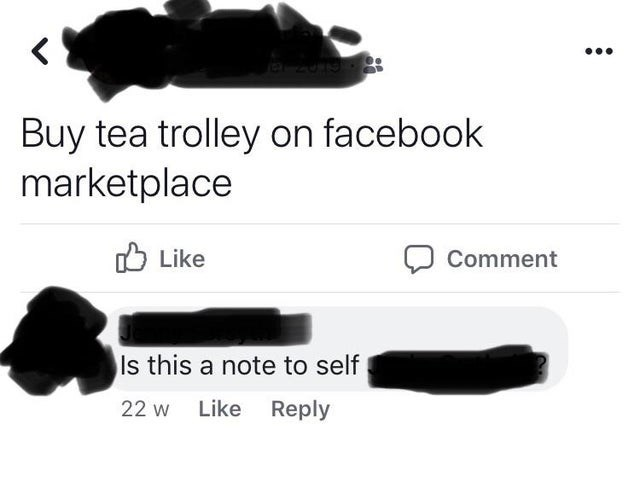 Text - Buy tea trolley on facebook marketplace O Like Comment Is this a note to self 22 w Like Reply