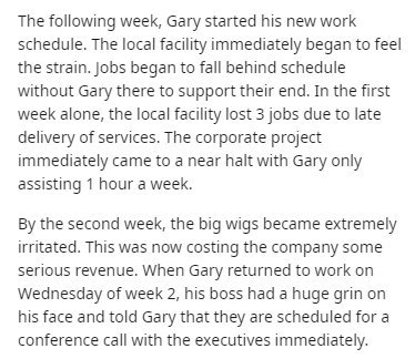 Text - The following week, Gary started his new work schedule. The local facility immediately began to feel the strain. Jobs began to fall behind schedule without Gary there to support their end. In the first week alone, the local facility lost 3 jobs due to late delivery of services. The corporate project immediately came to a near halt with Gary only assisting 1 hour a week. By the second week, the big wigs became extremely irritated. This was now costing the company some serious revenue. When