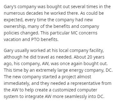 Text - Gary's company was bought out several times in the numerous decades he worked there. As could be expected, every time the company had new ownership, many of the benefits and company policies changed. This particular MC concerns vacation and PTO benefits. Gary usually worked at his local company facility, although he did travel as needed. About 20 years ago, his company, AW, was once again bought out. This time by an extremely large energy company, DC. The new company started a project alm