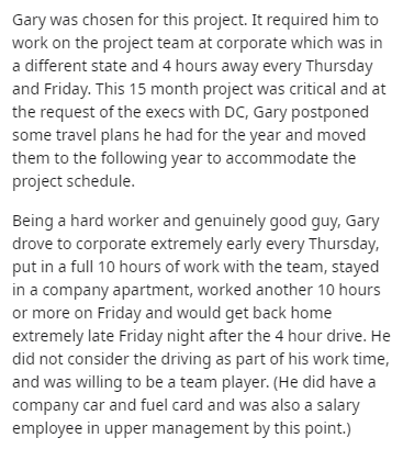 Text - Text - Gary was chosen for this project. It required him to work on the project team at corporate which was in a different state and 4 hours away every Thursday and Friday. This 15 month project was critical and at the request of the execs with DC, Gary postponed some travel plans he had for the year and moved them to the following year to accommodate the project schedule. Being a hard worker and genuinely good guy, Gary drove to corporate extremely early every Thursday, put in a full 10